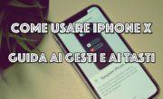 iPhone X : Tutte le gestures e le combinazioni di tasti per usarlo al meglio!