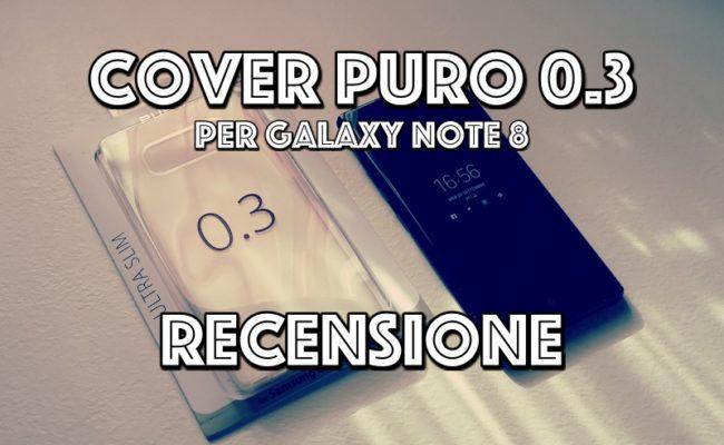Recensione Cover 0.3 PURO per Galaxy Note 8. Un Must Have!